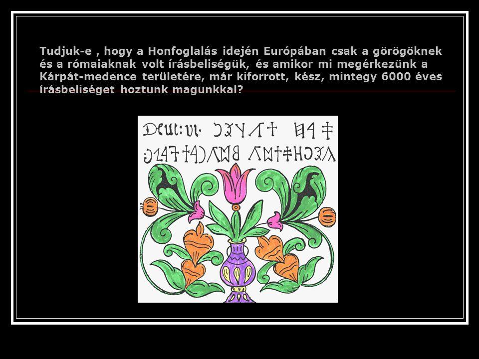 Tudjuk-e, hogy a Honfoglalás idején Európában csak a görögöknek és a rómaiaknak volt írásbeliségük, és amikor mi megérkezünk a Kárpát-medence területére, már kiforrott, kész, mintegy 6000 éves írásbeliséget hoztunk magunkkal?