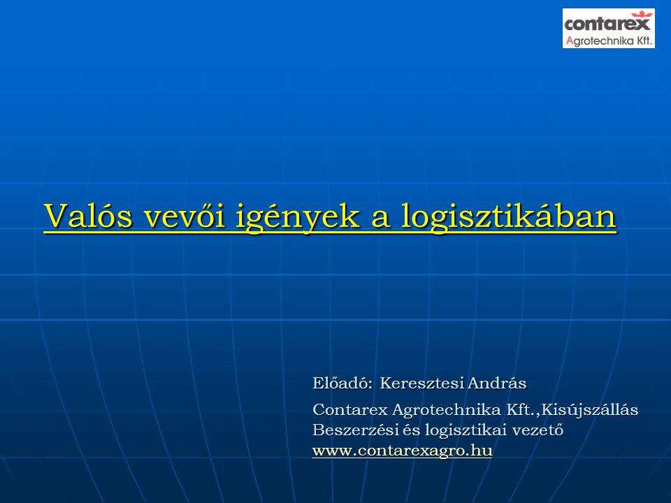 Valós vevői igények a logisztikában Előadó: Keresztesi András Contarex Agrotechnika Kft.,Kisújszállás Beszerzési és logisztikai vezető www.contarexagr