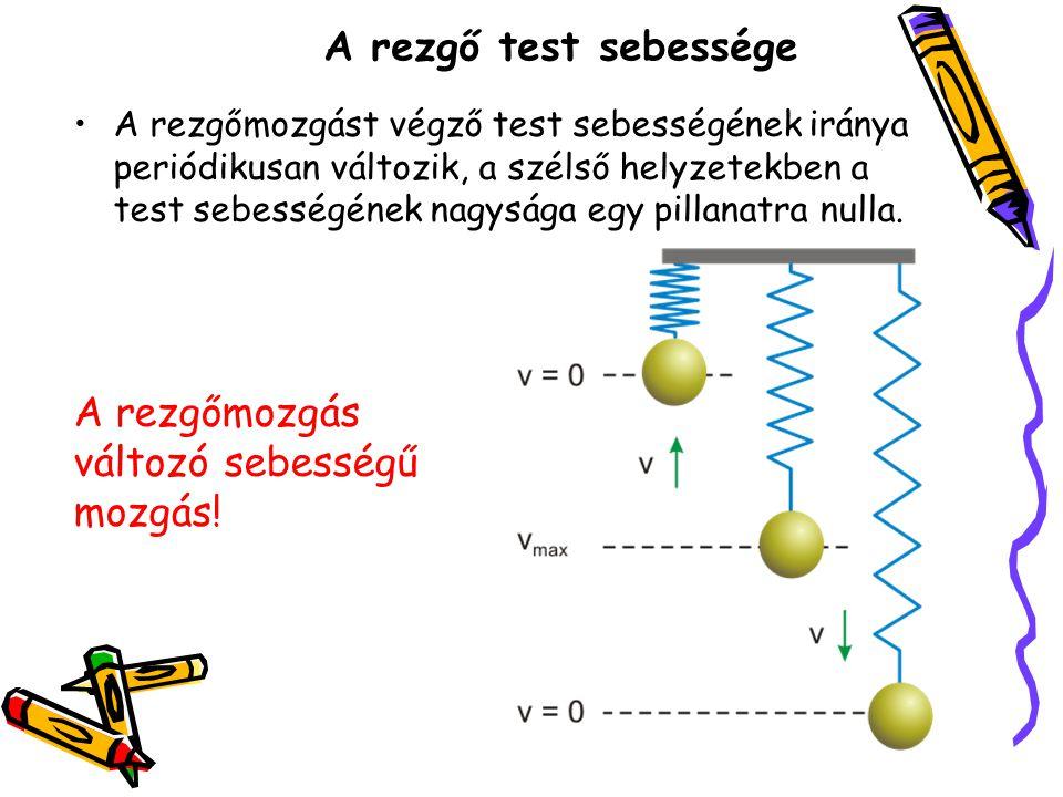 A rezgő test sebessége •A rezgőmozgást végző test sebességének iránya periódikusan változik, a szélső helyzetekben a test sebességének nagysága egy pi