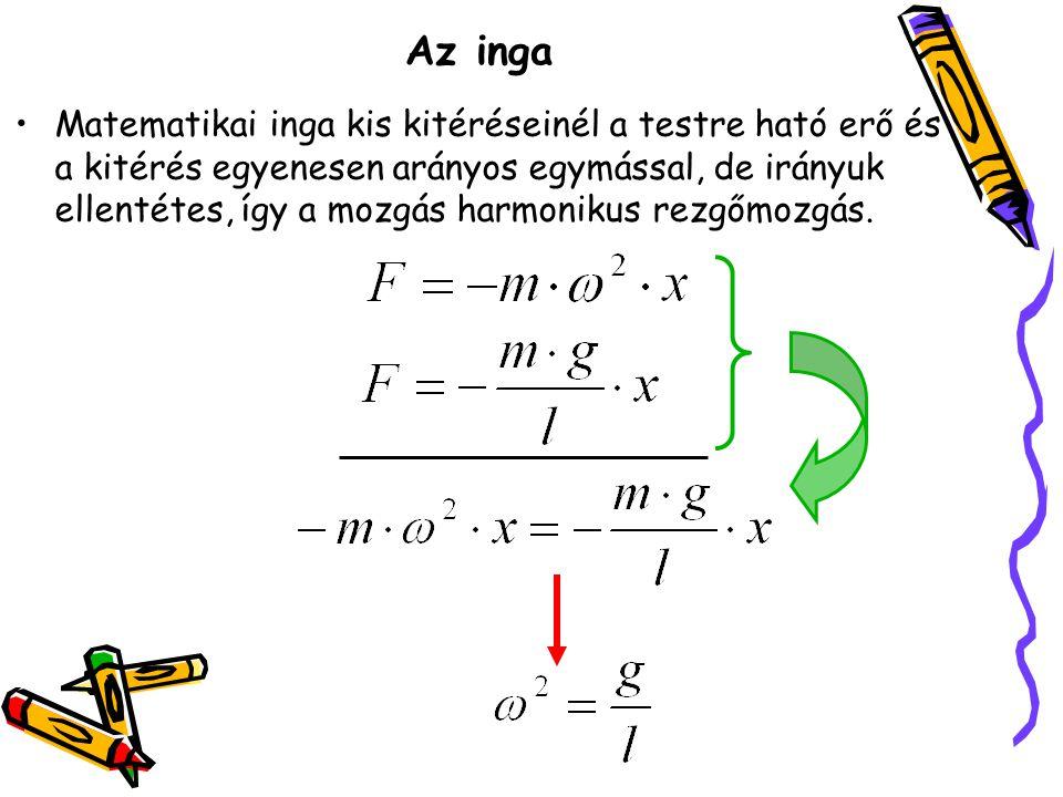 Az inga •Matematikai inga kis kitéréseinél a testre ható erő és a kitérés egyenesen arányos egymással, de irányuk ellentétes, így a mozgás harmonikus