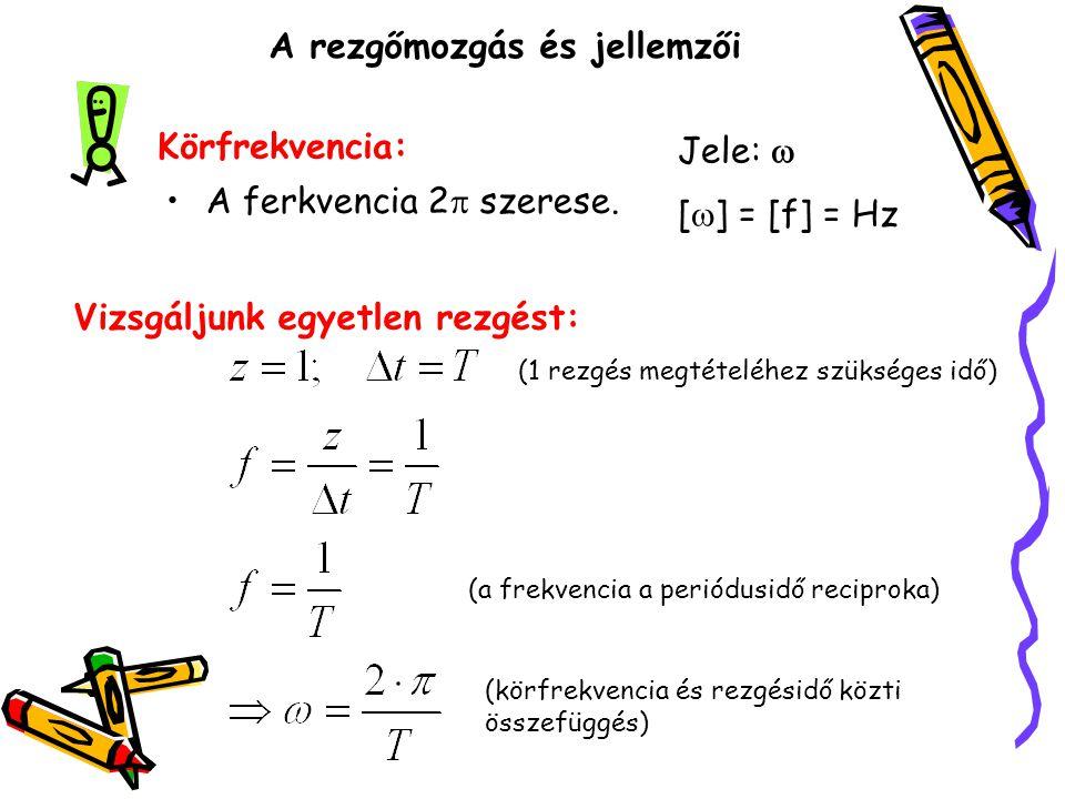 A rezgőmozgás és jellemzői •A ferkvencia 2  szerese. Körfrekvencia: Jele:  [  ] = [f] = Hz Vizsgáljunk egyetlen rezgést: (1 rezgés megtételéhez szü
