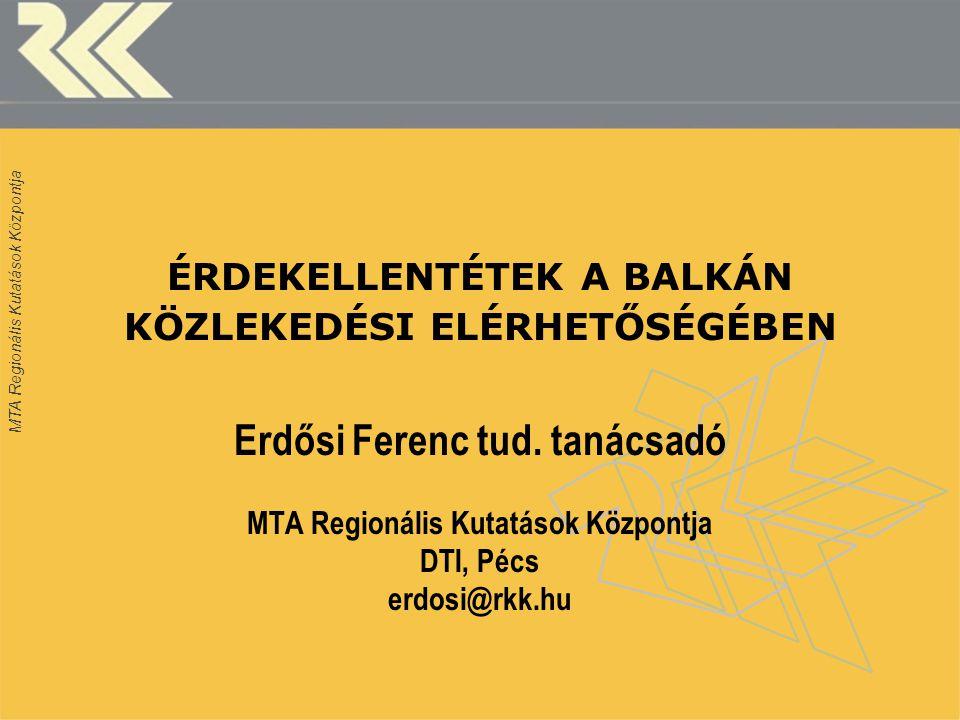 MTA Regionális Kutatások Központja ÉRDEKELLENTÉTEK A BALKÁN KÖZLEKEDÉSI ELÉRHETŐSÉGÉBEN Erdősi Ferenc tud. tanácsadó MTA Regionális Kutatások Központj