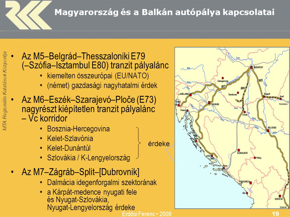 MTA Regionális Kutatások Központja Erdősi Ferenc • 2009 19 Magyarország és a Balkán autópálya kapcsolatai •Az M5–Belgrád–Thesszaloniki E79 (–Szófia–Is