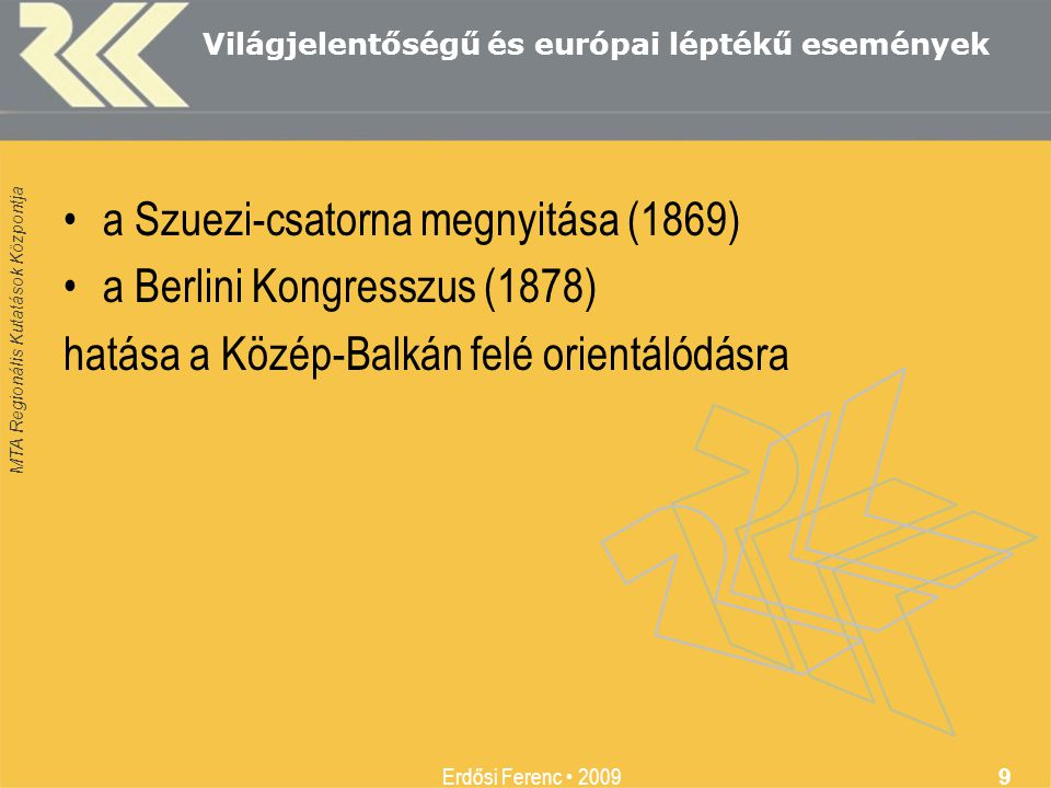 MTA Regionális Kutatások Központja Erdősi Ferenc • 2009 9 Világjelentőségű és európai léptékű események •a Szuezi-csatorna megnyitása (1869) •a Berlin