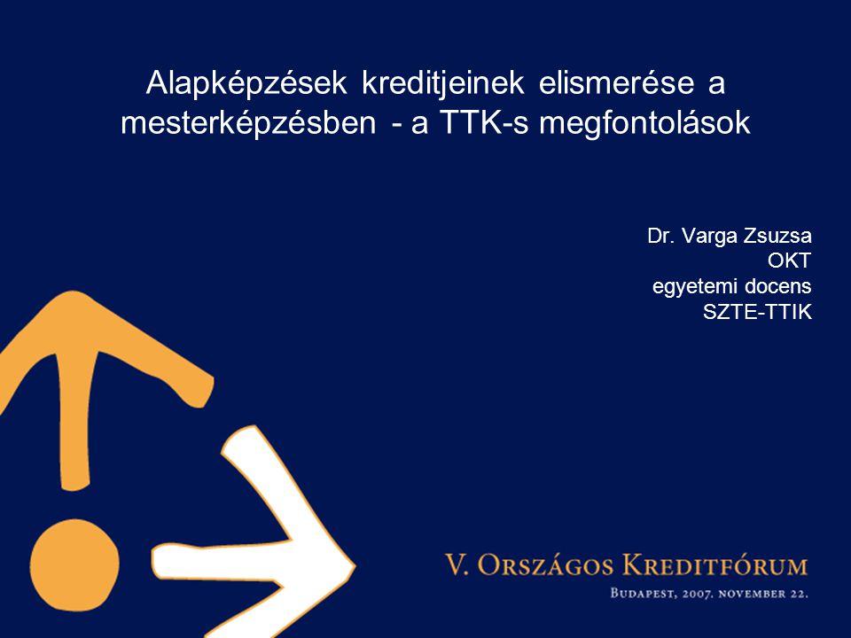 Alapképzések kreditjeinek elismerése a mesterképzésben - a TTK-s megfontolások Dr. Varga Zsuzsa OKT egyetemi docens SZTE-TTIK