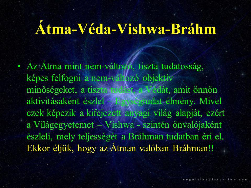 Átma-Véda-Vishwa-Bráhm •Az Átma mint nem-változó, tiszta tudatosság, képes felfogni a nem-változó objektív minőségeket, a tiszta tudást, a Védát, amit