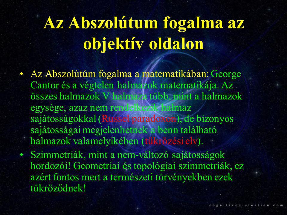 Az Abszolútum fogalma az objektív oldalon •Az Abszolútúm fogalma a fizikában: A természeti törvények relativisztikus kovarianciája, koordinátarendszer függetlenség.