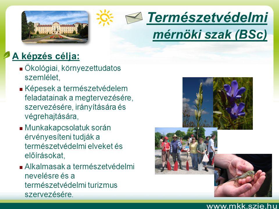 Természetvédelmi mérnöki szak (BSc) A képzés célja:  Ökológiai, környezettudatos szemlélet,  Képesek a természetvédelem feladatainak a megtervezésére, szervezésére, irányítására és végrehajtására,  Munkakapcsolatuk során érvényesíteni tudják a természetvédelmi elveket és előírásokat,  Alkalmasak a természetvédelmi nevelésre és a természetvédelmi turizmus szervezésére.