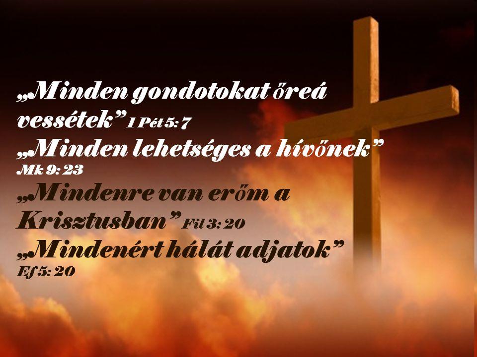 """""""Minden gondotokat ő reá vessétek"""" 1 Pét 5: 7 """"Minden lehetséges a hív ő nek"""" Mk 9: 23 """"Mindenre van er ő m a Krisztusban"""" Fil 3: 20 """"Mindenért hálát"""