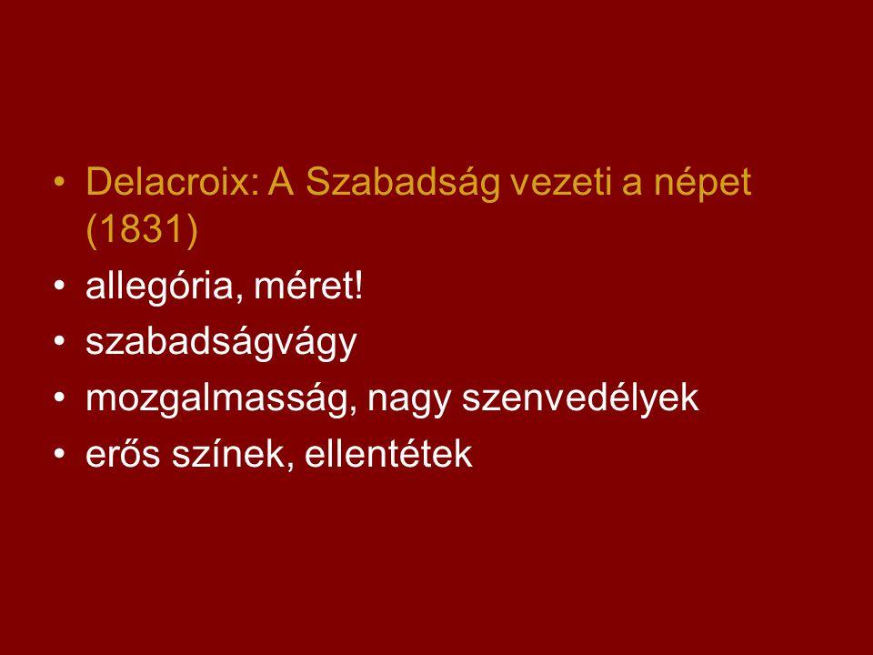 •Delacroix: A Szabadság vezeti a népet (1831) •allegória, méret! •szabadságvágy •mozgalmasság, nagy szenvedélyek •erős színek, ellentétek