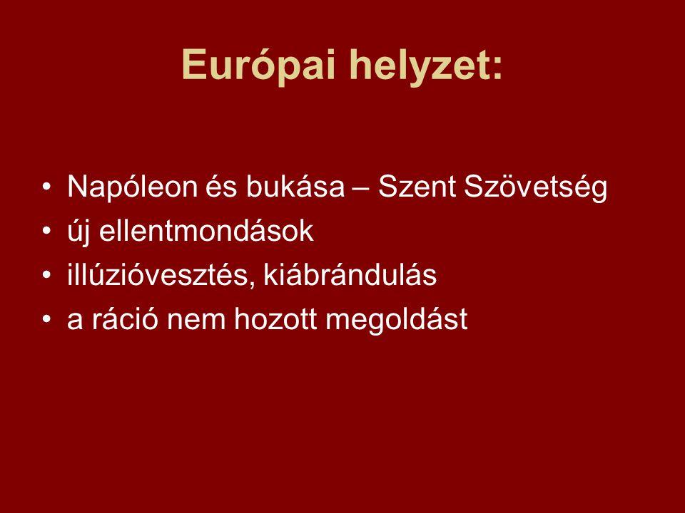 Európai helyzet: •Napóleon és bukása – Szent Szövetség •új ellentmondások •illúzióvesztés, kiábrándulás •a ráció nem hozott megoldást