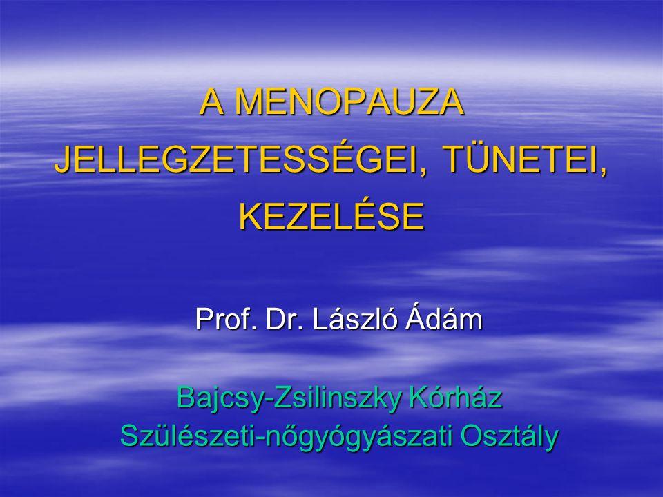 A MENOPAUZA JELLEGZETESSÉGEI, TÜNETEI, KEZELÉSE Prof. Dr. László Ádám Bajcsy-Zsilinszky Kórház Szülészeti-nőgyógyászati Osztály