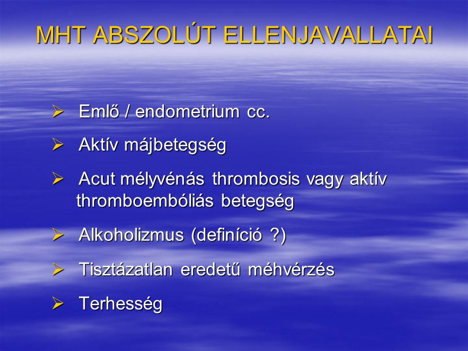 MHT ABSZOLÚT ELLENJAVALLATAI  Emlő / endometrium cc.  Aktív májbetegség  Acut mélyvénás thrombosis vagy aktív thromboembóliás betegség thromboemból