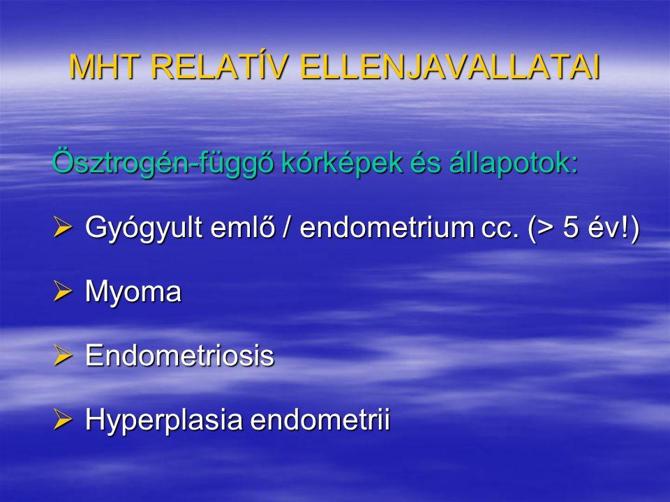 MHT RELATÍV ELLENJAVALLATAI Ösztrogén-függő kórképek és állapotok:  Gyógyult emlő / endometrium cc. (> 5 év!)  Myoma  Endometriosis  Hyperplasia e
