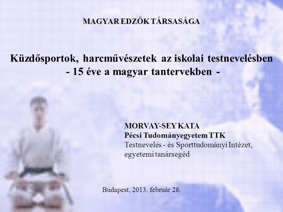 Küzdősportok, harcművészetek az iskolai testnevelésben - 15 éve a magyar tantervekben - MAGYAR EDZŐK TÁRSASÁGA MORVAY-SEY KATA Pécsi Tudományegyetem T