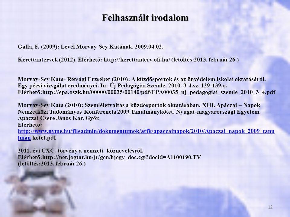12 Felhasznált irodalom Galla, F. (2009): Levél Morvay-Sey Katának. 2009.04.02. Kerettantervek (2012). Elérhető: http://kerettanterv.ofi.hu/ (letöltés
