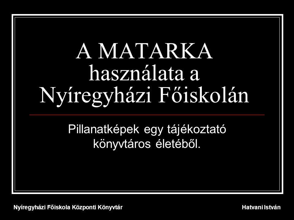 A MATARKA használata a Nyíregyházi Főiskolán Pillanatképek egy tájékoztató könyvtáros életéből. Nyíregyházi Főiskola Központi KönyvtárHatvani István