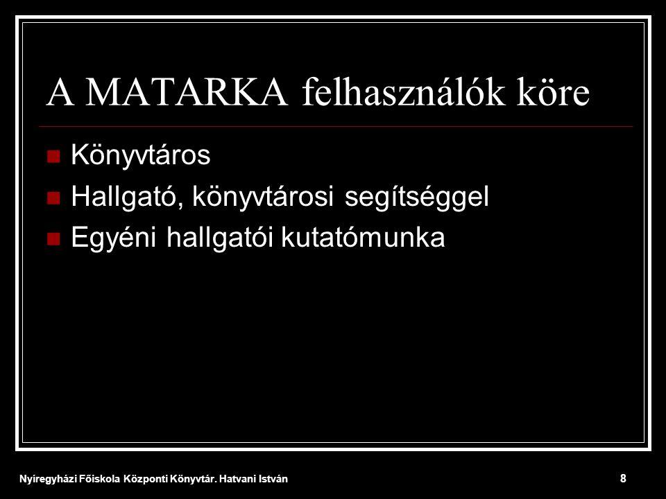 Nyíregyházi Főiskola Központi Könyvtár. Hatvani István 8 A MATARKA felhasználók köre  Könyvtáros  Hallgató, könyvtárosi segítséggel  Egyéni hallgat