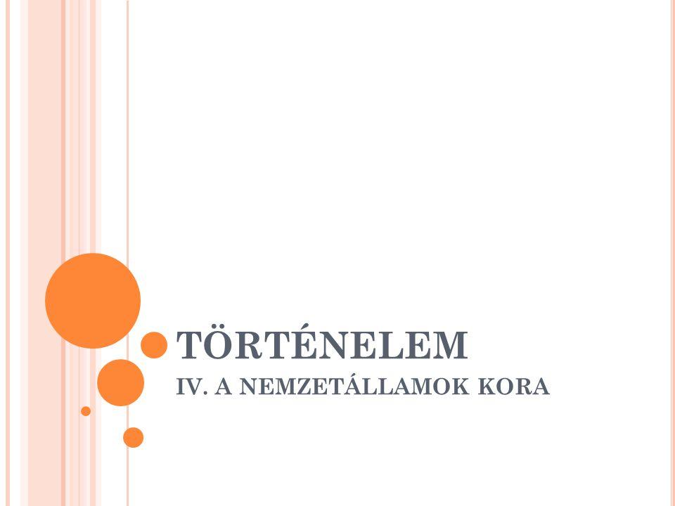 TÖRTÉNELEM IV. A NEMZETÁLLAMOK KORA