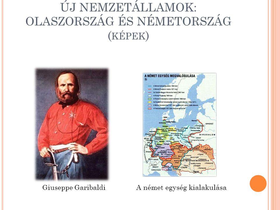 ÚJ NEMZETÁLLAMOK: OLASZORSZÁG ÉS NÉMETORSZÁG ( KÉPEK ) Giuseppe GaribaldiA német egység kialakulása