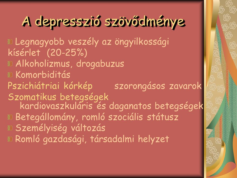 A depresszió előfordulása Egyéves időszakban a felnőtt lakosság 5- 10%-át érinti Nőknél kétszer nagyobb kialakulásának valószínűsége Az életminőséget nagyobb mértékben befolyásolja, mint a legtöbb krónikus betegség Az esetek 50-85%-ban megismétlődik