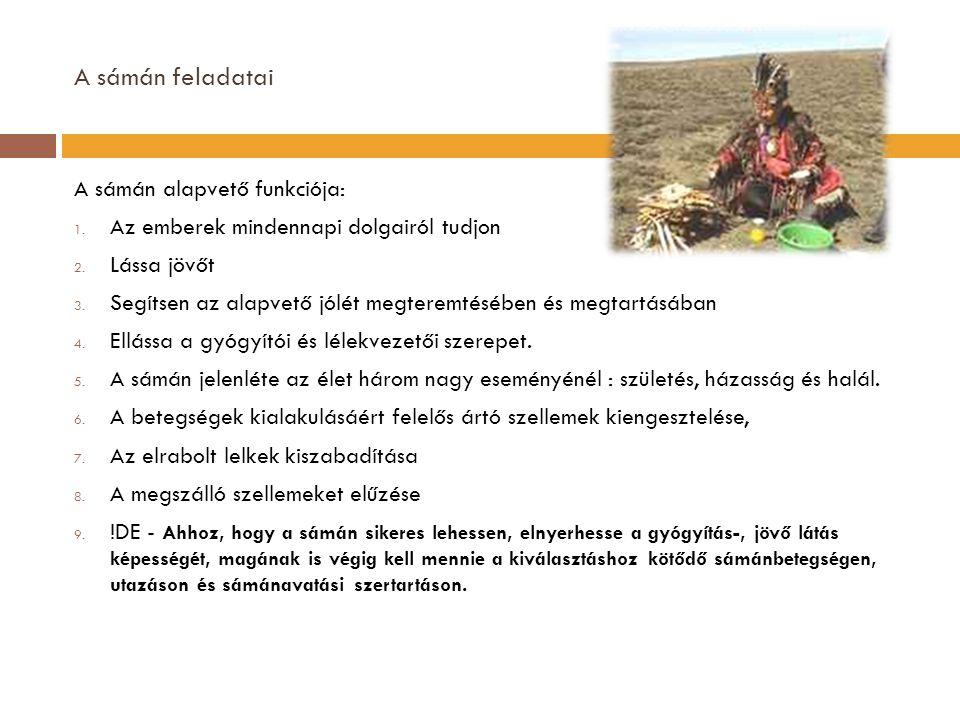 A sámán feladatai A sámán alapvető funkciója: 1. Az emberek mindennapi dolgairól tudjon 2. Lássa jövőt 3. Segítsen az alapvető jólét megteremtésében é