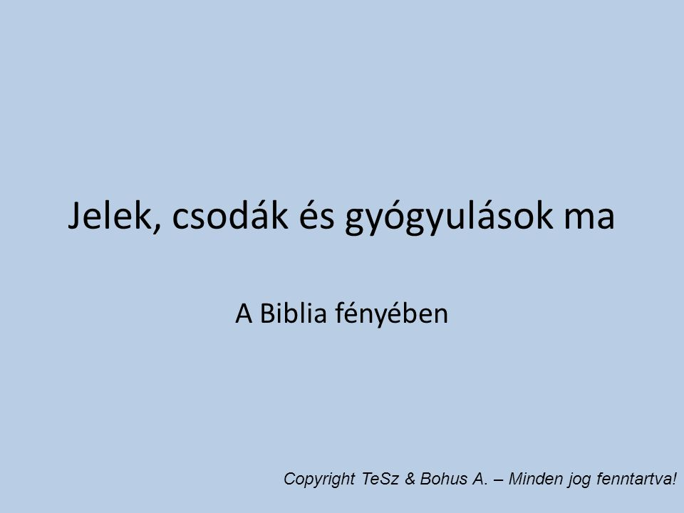 Jelek, csodák és gyógyulások ma A Biblia fényében Copyright TeSz & Bohus A. – Minden jog fenntartva!
