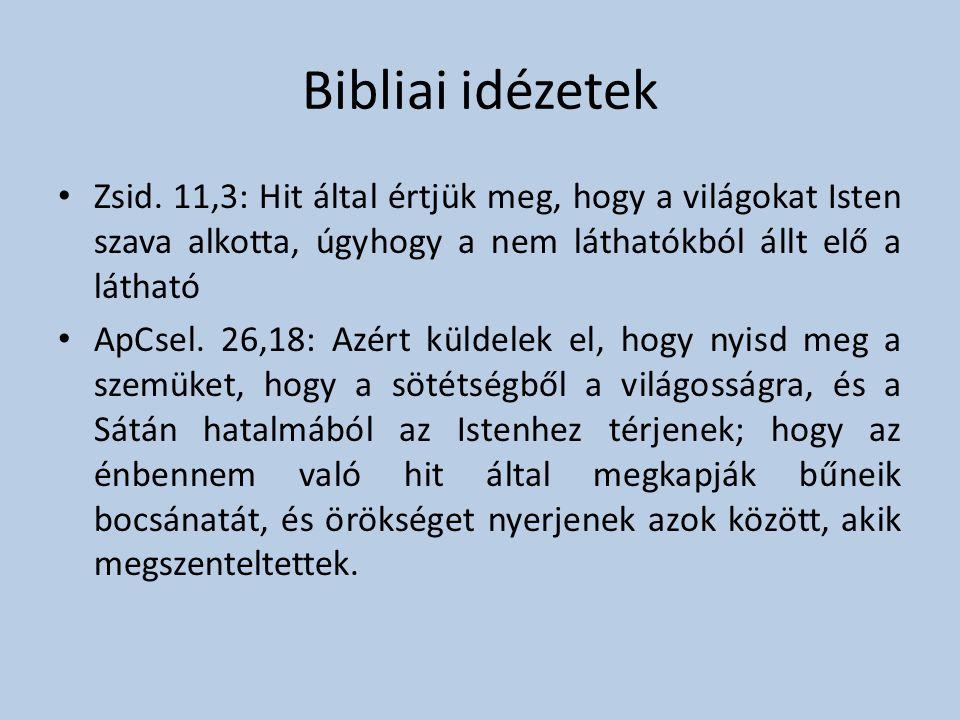Bibliai idézetek • Zsid. 11,3: Hit által értjük meg, hogy a világokat Isten szava alkotta, úgyhogy a nem láthatókból állt elő a látható • ApCsel. 26,1