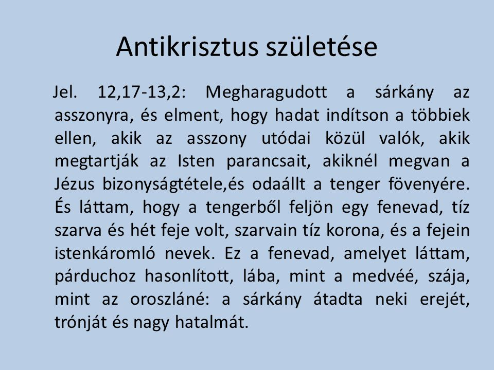 Antikrisztus születése Jel. 12,17-13,2: Megharagudott a sárkány az asszonyra, és elment, hogy hadat indítson a többiek ellen, akik az asszony utódai k