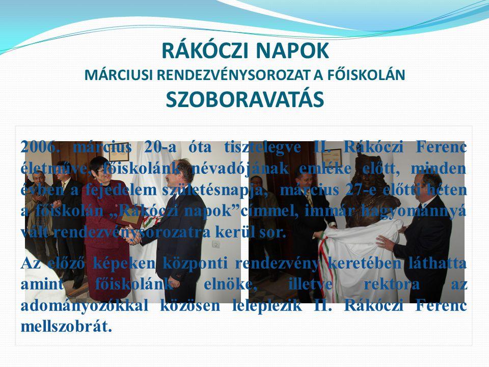 RÁKÓCZI NAPOK MÁRCIUSI RENDEZVÉNYSOROZAT A FŐISKOLÁN SZOBORAVATÁS 2006. március 20-a óta tisztelegve II. Rákóczi Ferenc életműve, főiskolánk névadóján