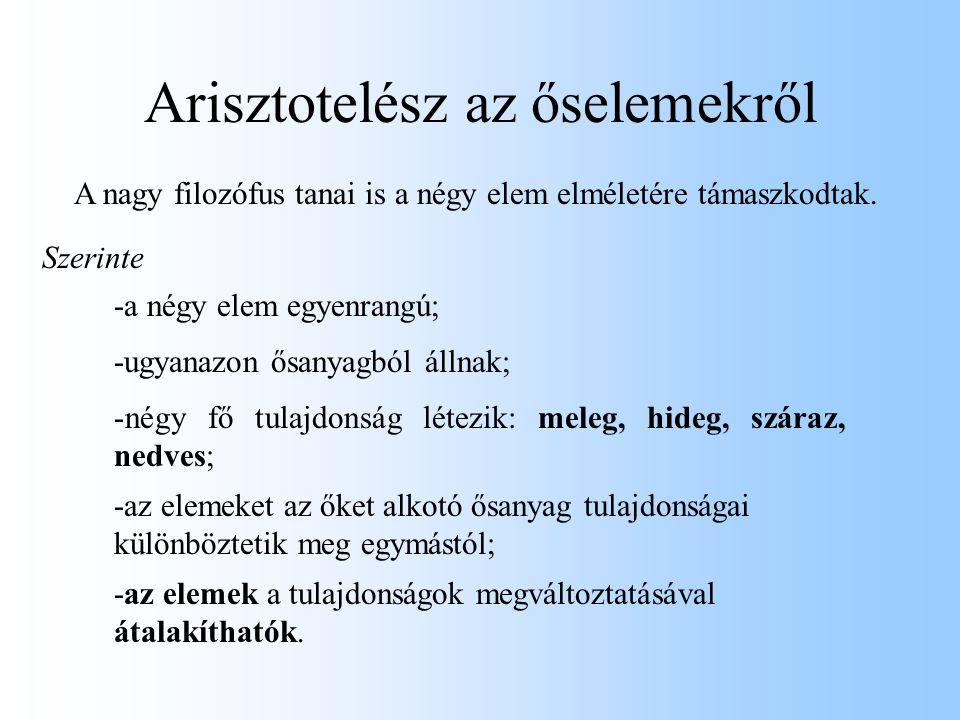 Arisztotelész az őselemekről A nagy filozófus tanai is a négy elem elméletére támaszkodtak. Szerinte -a négy elem egyenrangú; -ugyanazon ősanyagból ál