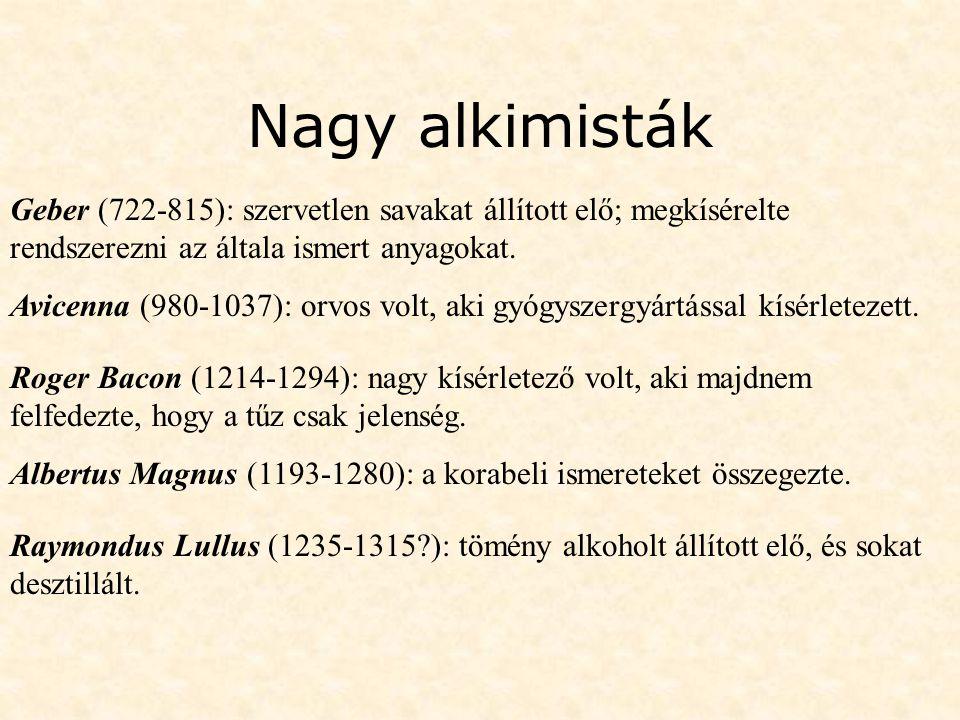 Nagy alkimisták Geber (722-815): szervetlen savakat állított elő; megkísérelte rendszerezni az általa ismert anyagokat. Avicenna (980-1037): orvos vol