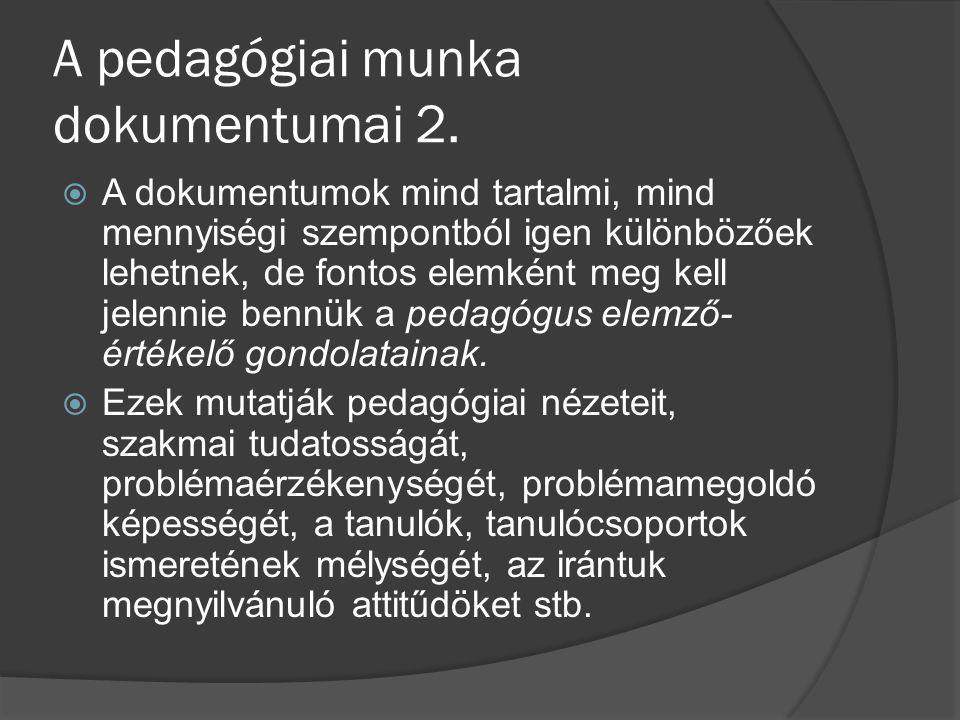 A pedagógiai munka dokumentumai 2.  A dokumentumok mind tartalmi, mind mennyiségi szempontból igen különbözőek lehetnek, de fontos elemként meg kell