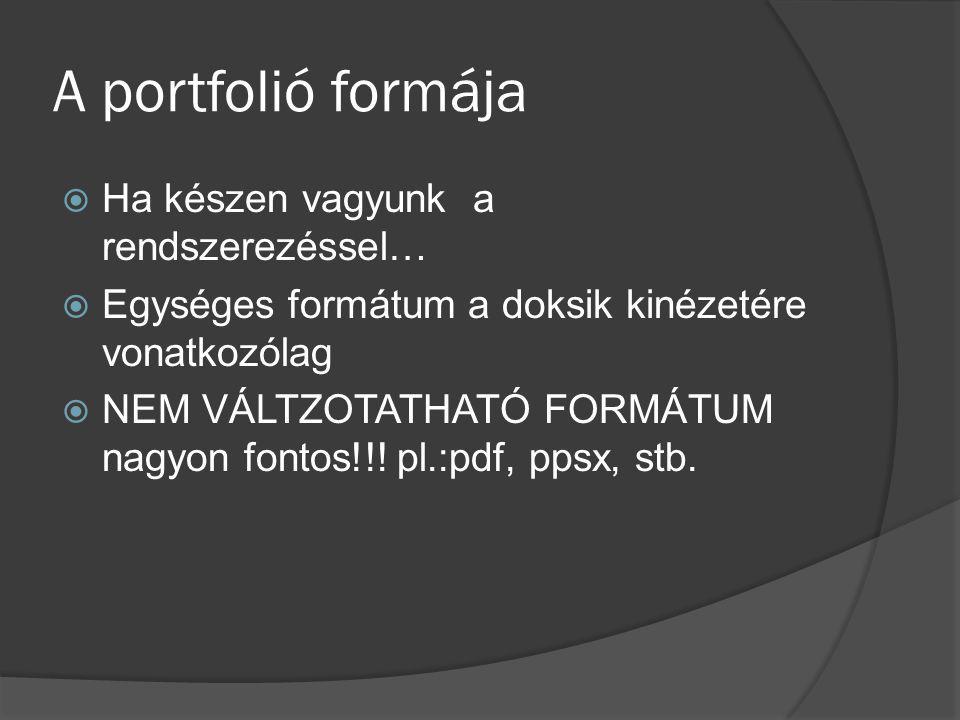 A portfolió formája  Ha készen vagyunk a rendszerezéssel…  Egységes formátum a doksik kinézetére vonatkozólag  NEM VÁLTZOTATHATÓ FORMÁTUM nagyon fo