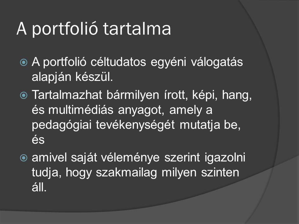 A portfolió javasolt elemei  Szakmai önéletrajz  A pedagógiai munka dokumentumai és reflexiói: iskolai tevékenységek dokumentumai, egyéni szakmai tevékenységek, továbbképzések dokumentumai  Szakmai közéleti tevékenység  Külső szakemberek értékelésének dokumentumai  Szakmai fejlődés összefoglalása, önreflexiók