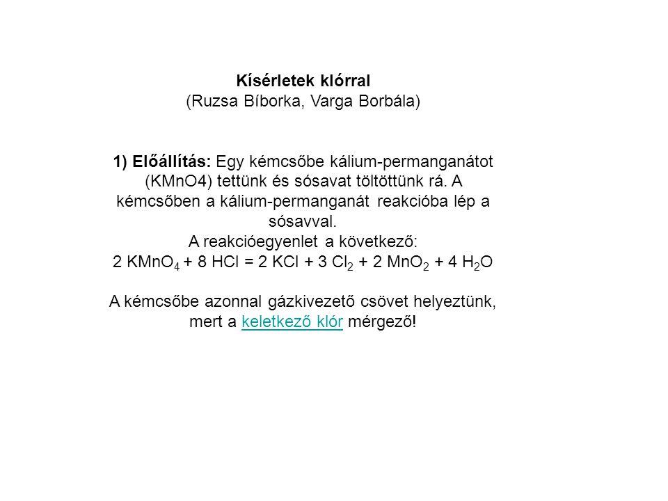 Kísérletek klórral (Ruzsa Bíborka, Varga Borbála) 1) Előállítás: Egy kémcsőbe kálium-permanganátot (KMnO4) tettünk és sósavat töltöttünk rá. A kémcsőb