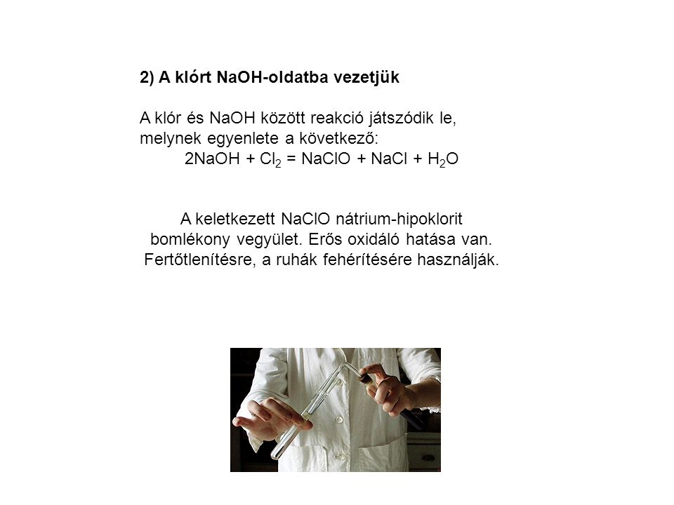 2) A klórt NaOH-oldatba vezetjük A klór és NaOH között reakció játszódik le, melynek egyenlete a következő: 2NaOH + Cl 2 = NaClO + NaCl + H 2 O A kele