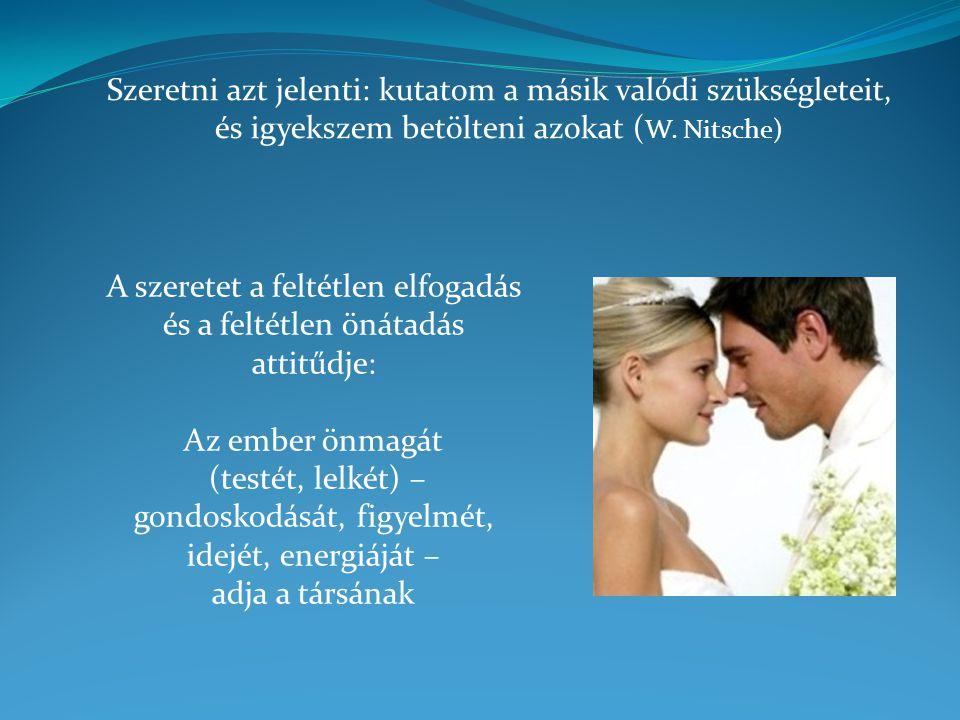 Szeretni azt jelenti: kutatom a másik valódi szükségleteit, és igyekszem betölteni azokat ( W. Nitsche) A szeretet a feltétlen elfogadás és a feltétle