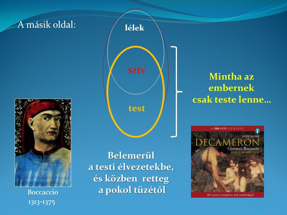 Mintha az embernek csak teste lenne… Boccaccio 1313-1375 A másik oldal: test SZÍV lélek Belemerül a testi élvezetekbe, és közben retteg a pokol tüzétő