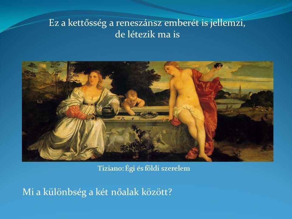 Tiziano: Égi és földi szerelem Mi a különbség a két nőalak között? Ez a kettősség a reneszánsz emberét is jellemzi, de létezik ma is