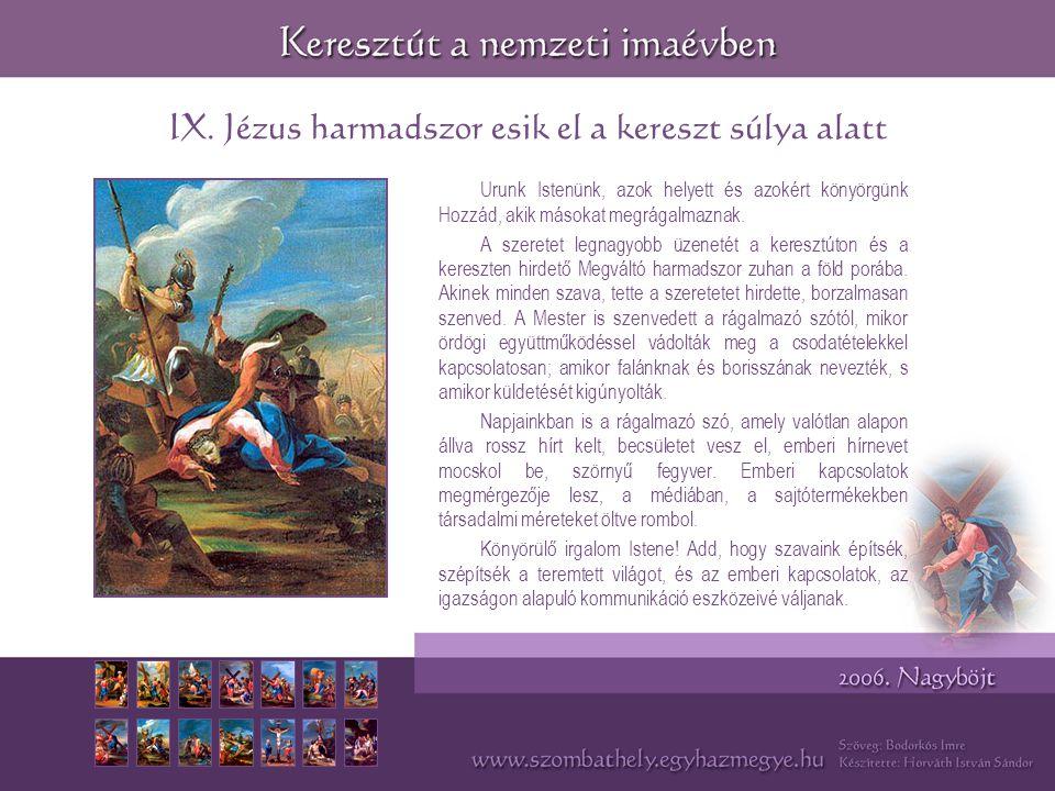 IX. Jézus harmadszor esik el a kereszt súlya alatt Urunk Istenünk, azok helyett és azokért könyörgünk Hozzád, akik másokat megrágalmaznak. A szeretet