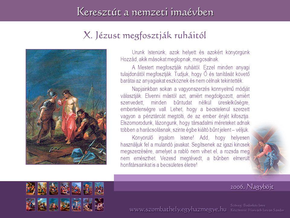 X. Jézust megfosztják ruháitól Urunk Istenünk, azok helyett és azokért könyörgünk Hozzád, akik másokat meglopnak, megcsalnak. A Mestert megfosztják ru