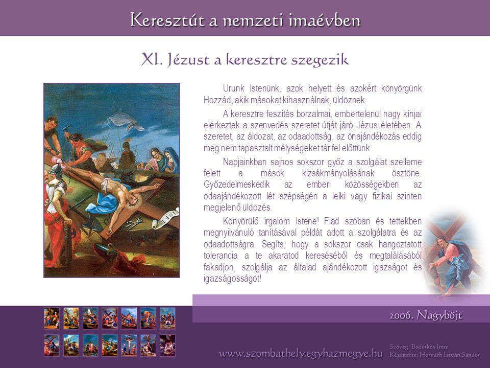 XI. Jézust a keresztre szegezik Urunk Istenünk, azok helyett és azokért könyörgünk Hozzád, akik másokat kihasználnak, üldöznek. A keresztre feszítés b