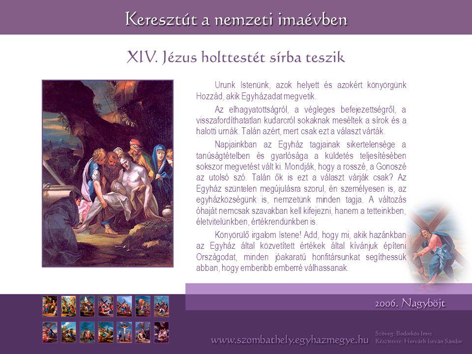 XIV. Jézus holttestét sírba teszik Urunk Istenünk, azok helyett és azokért könyörgünk Hozzád, akik Egyházadat megvetik. Az elhagyatottságról, a végleg