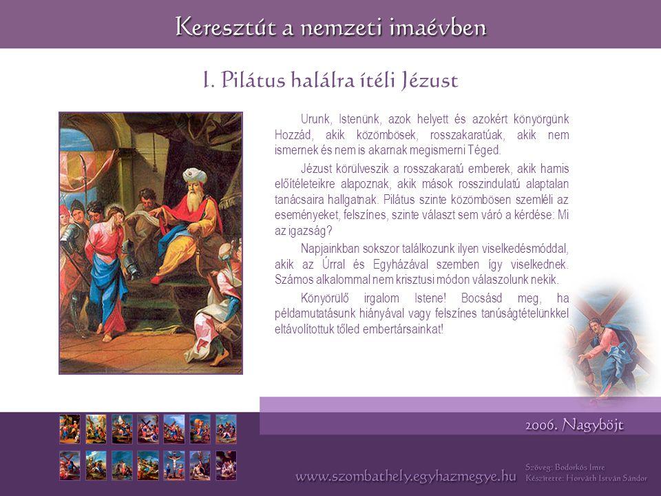 I. Pilátus halálra ítéli Jézust Urunk, Istenünk, azok helyett és azokért könyörgünk Hozzád, akik közömbösek, rosszakaratúak, akik nem ismernek és nem