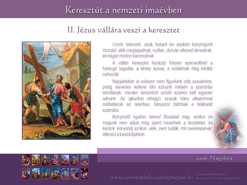 II. Jézus vállára veszi a keresztet Urunk Istenünk, azok helyett és azokért könyörgünk Hozzád, akik megtagadnak, nyíltan, durván ellened támadnak, és