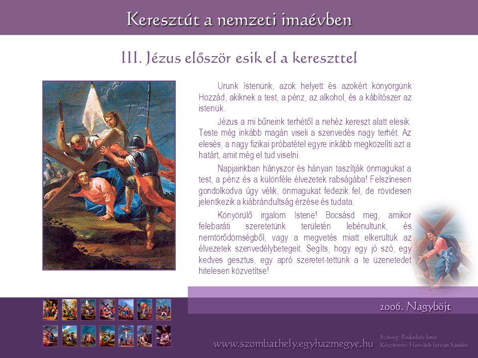 III. Jézus először esik el a kereszttel Urunk Istenünk, azok helyett és azokért könyörgünk Hozzád, akiknek a test, a pénz, az alkohol, és a kábítószer