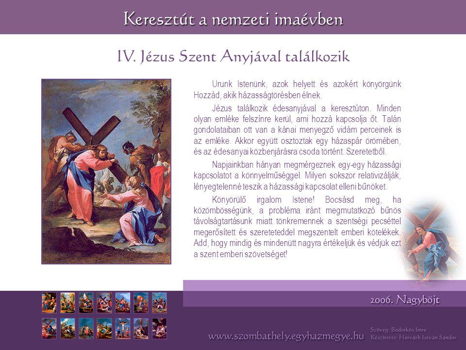 IV. Jézus Szent Anyjával találkozik Urunk Istenünk, azok helyett és azokért könyörgünk Hozzád, akik házasságtörésben élnek. Jézus találkozik édesanyjá