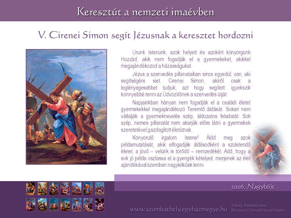 V. Cirenei Simon segít Jézusnak a keresztet hordozni Urunk Istenünk, azok helyett és azokért könyörgünk Hozzád, akik nem fogadják el a gyermekeket, ak