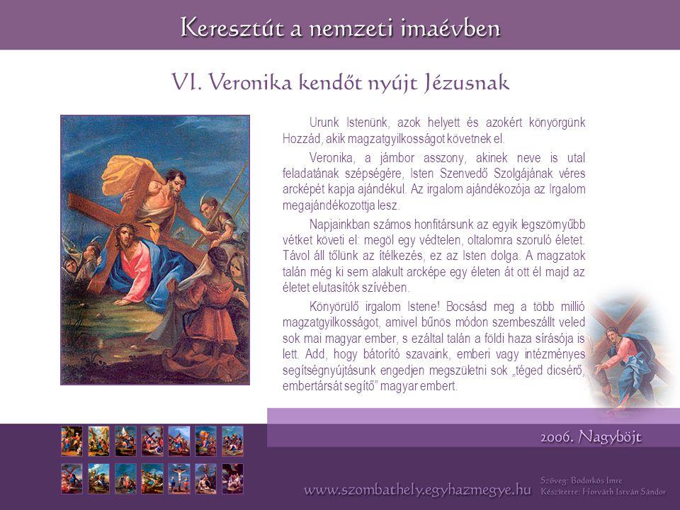 VI. Veronika kendőt nyújt Jézusnak Urunk Istenünk, azok helyett és azokért könyörgünk Hozzád, akik magzatgyilkosságot követnek el. Veronika, a jámbor